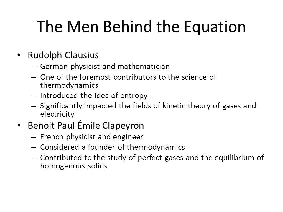 The Men Behind the Equation Rudolph Clausius – German physicist and mathematician – One of the foremost contributors to the science of thermodynamics