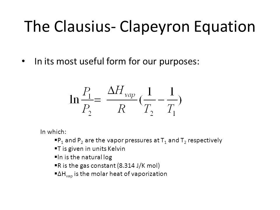 The Clausius- Clapeyron Equation In its most useful form for our purposes: In which: P 1 and P 2 are the vapor pressures at T 1 and T 2 respectively T