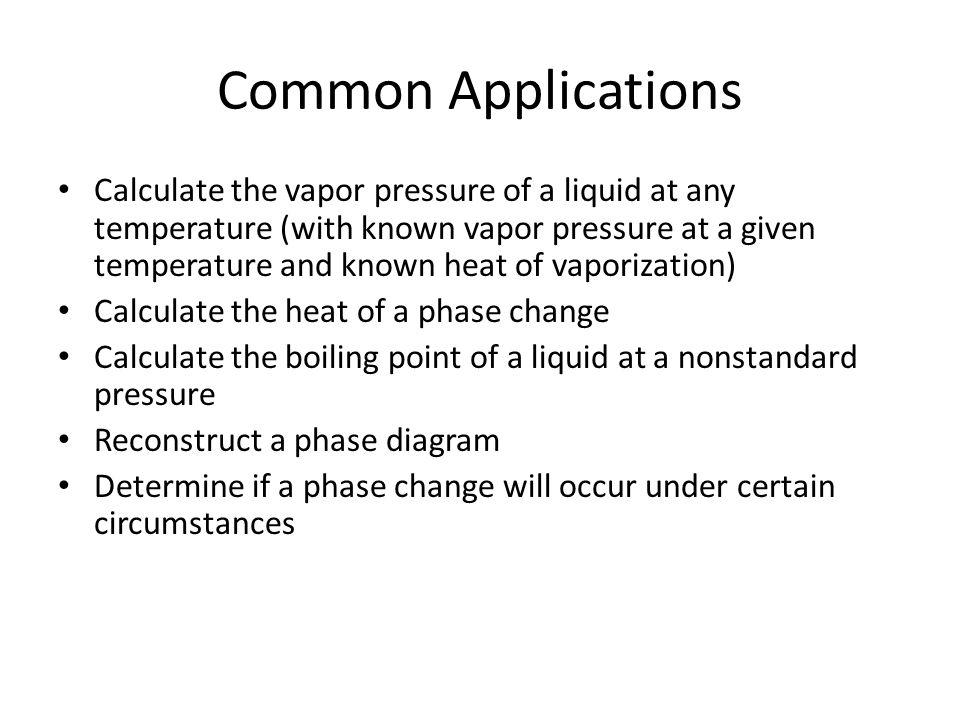 Common Applications Calculate the vapor pressure of a liquid at any temperature (with known vapor pressure at a given temperature and known heat of va