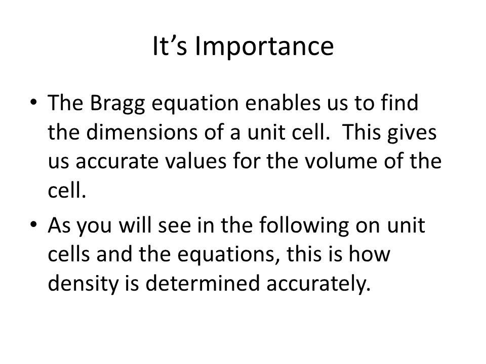 Its Importance The Bragg equation enables us to find the dimensions of a unit cell. This gives us accurate values for the volume of the cell. As you w