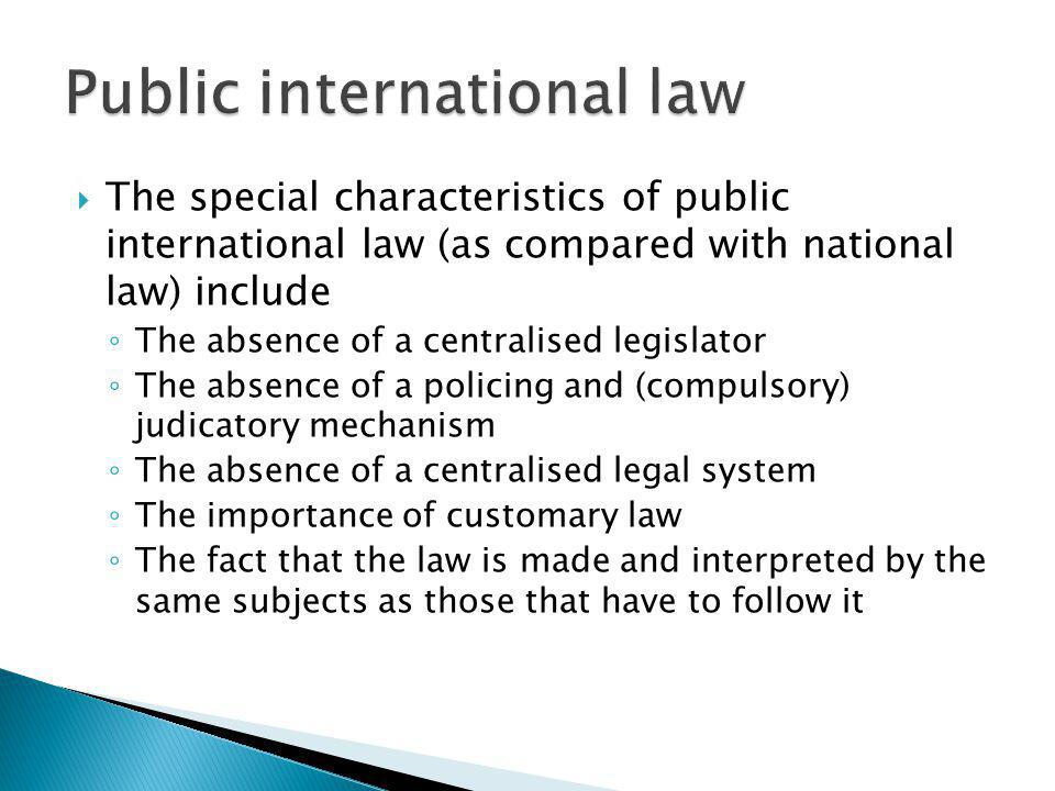 The special characteristics of public international law (as compared with national law) include The absence of a centralised legislator The absence of a policing and (compulsory) judicatory mechanism The absence of a centralised legal system The importance of customary law The fact that the law is made and interpreted by the same subjects as those that have to follow it