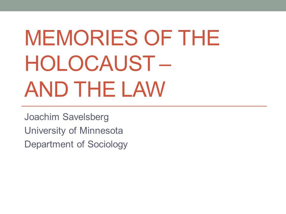 MEMORIES OF THE HOLOCAUST – AND THE LAW Joachim Savelsberg University of Minnesota Department of Sociology
