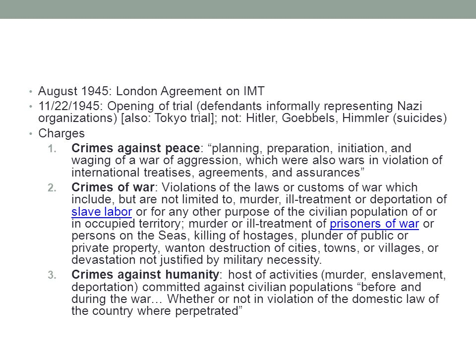 August 1945: London Agreement on IMT 11/22/1945: Opening of trial (defendants informally representing Nazi organizations) [also: Tokyo trial]; not: Hitler, Goebbels, Himmler (suicides) Charges 1.