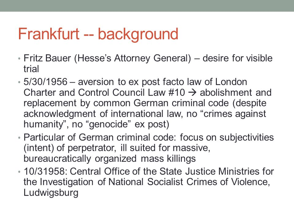 Frankfurt -- background Fritz Bauer (Hesses Attorney General) – desire for visible trial 5/30/1956 – aversion to ex post facto law of London Charter and Control Council Law #10 abolishment and replacement by common German criminal code (despite acknowledgment of international law, no crimes against humanity, no genocide ex post) Particular of German criminal code: focus on subjectivities (intent) of perpetrator, ill suited for massive, bureaucratically organized mass killings 10/31958: Central Office of the State Justice Ministries for the Investigation of National Socialist Crimes of Violence, Ludwigsburg