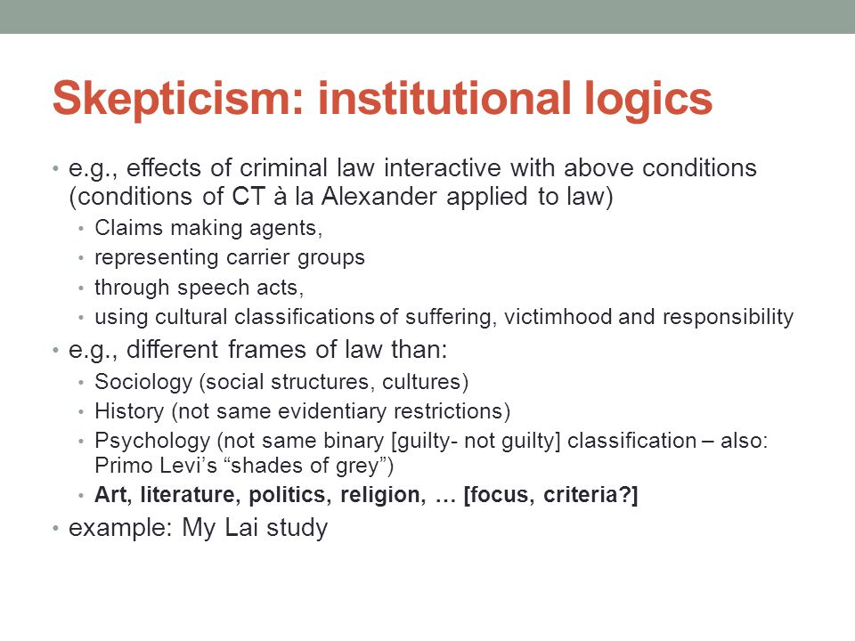 Skepticism: institutional logics e.g., effects of criminal law interactive with above conditions (conditions of CT à la Alexander applied to law) Claims making agents, representing carrier groups through speech acts, using cultural classifications of suffering, victimhood and responsibility e.g., different frames of law than: Sociology (social structures, cultures) History (not same evidentiary restrictions) Psychology (not same binary [guilty- not guilty] classification – also: Primo Levis shades of grey) Art, literature, politics, religion, … [focus, criteria ] example: My Lai study