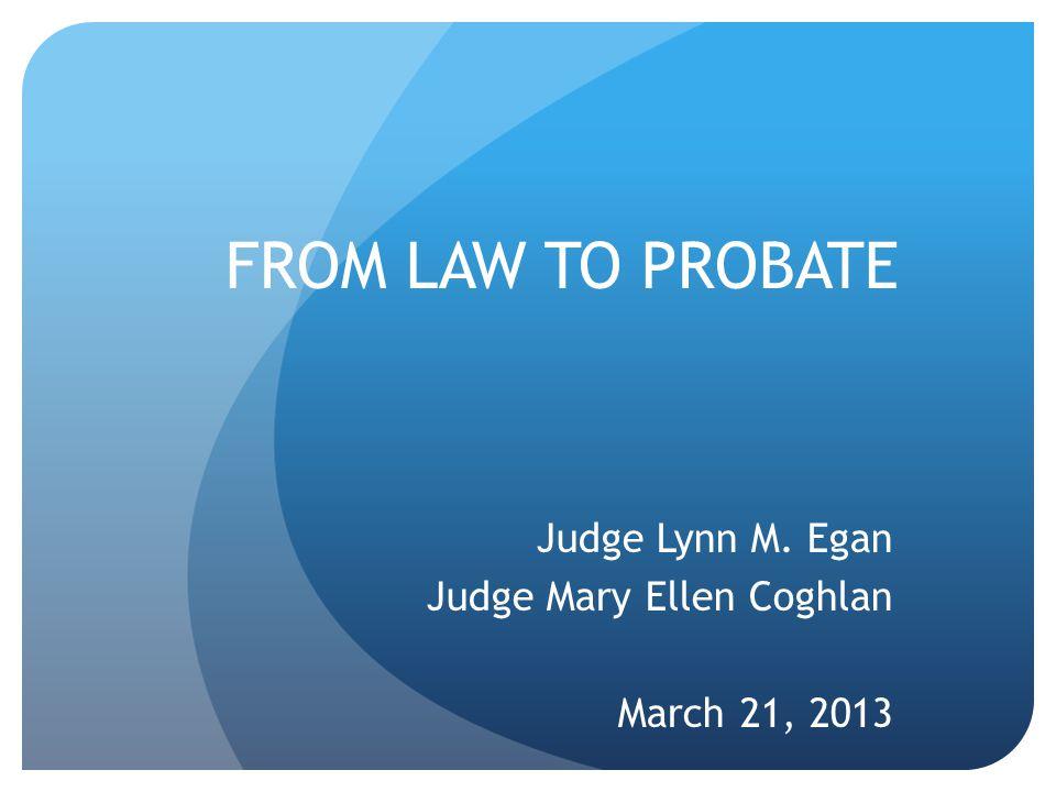 FROM LAW TO PROBATE Judge Lynn M. Egan Judge Mary Ellen Coghlan March 21, 2013