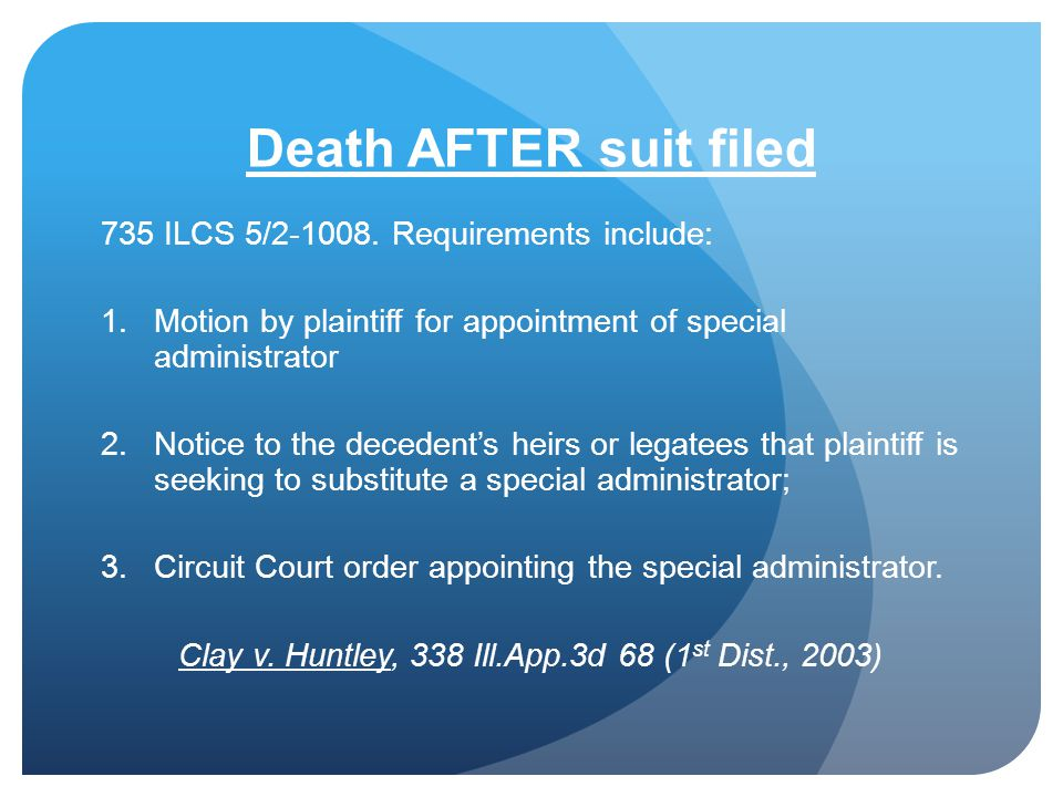 Death AFTER suit filed 735 ILCS 5/2-1008. Requirements include: 1.Motion by plaintiff for appointment of special administrator 2.Notice to the deceden