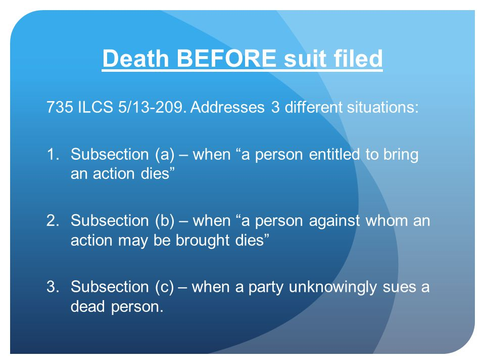 Death BEFORE suit filed 735 ILCS 5/13-209. Addresses 3 different situations: 1.Subsection (a) – when a person entitled to bring an action dies 2.Subse