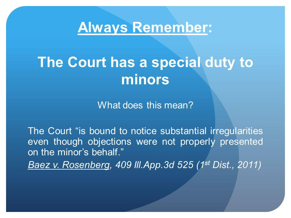 Always Remember: The Court has a special duty to minors What does this mean? The Court is bound to notice substantial irregularities even though objec
