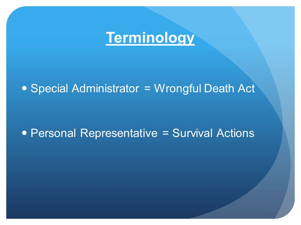Terminology Special Administrator = Wrongful Death Act Personal Representative = Survival Actions