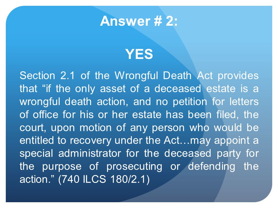 Answer # 2: YES Section 2.1 of the Wrongful Death Act provides that if the only asset of a deceased estate is a wrongful death action, and no petition