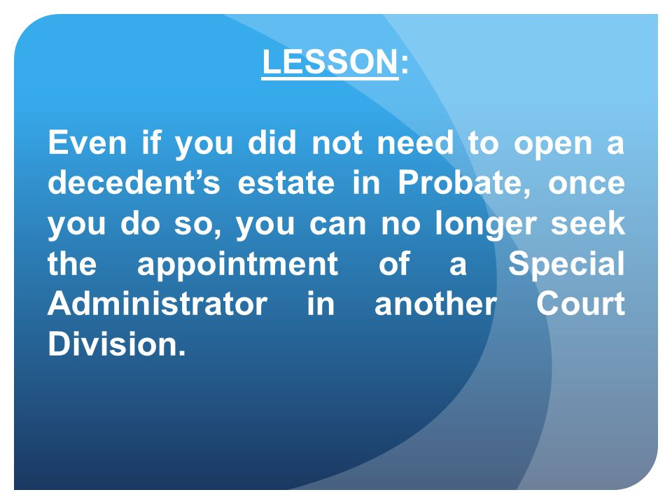 LESSON: Even if you did not need to open a decedents estate in Probate, once you do so, you can no longer seek the appointment of a Special Administra