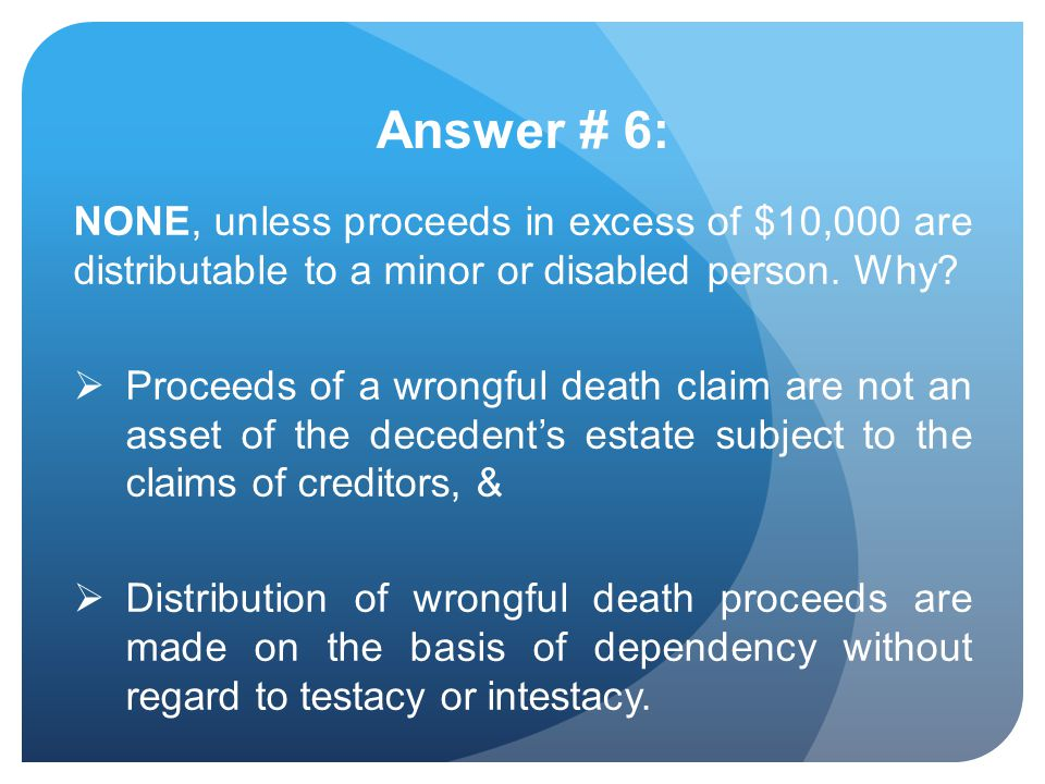 Answer # 6: NONE, unless proceeds in excess of $10,000 are distributable to a minor or disabled person. Why? Proceeds of a wrongful death claim are no