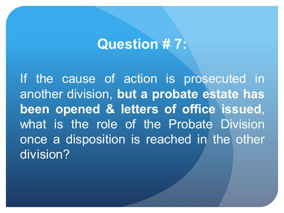 Question # 7: If the cause of action is prosecuted in another division, but a probate estate has been opened & letters of office issued, what is the r