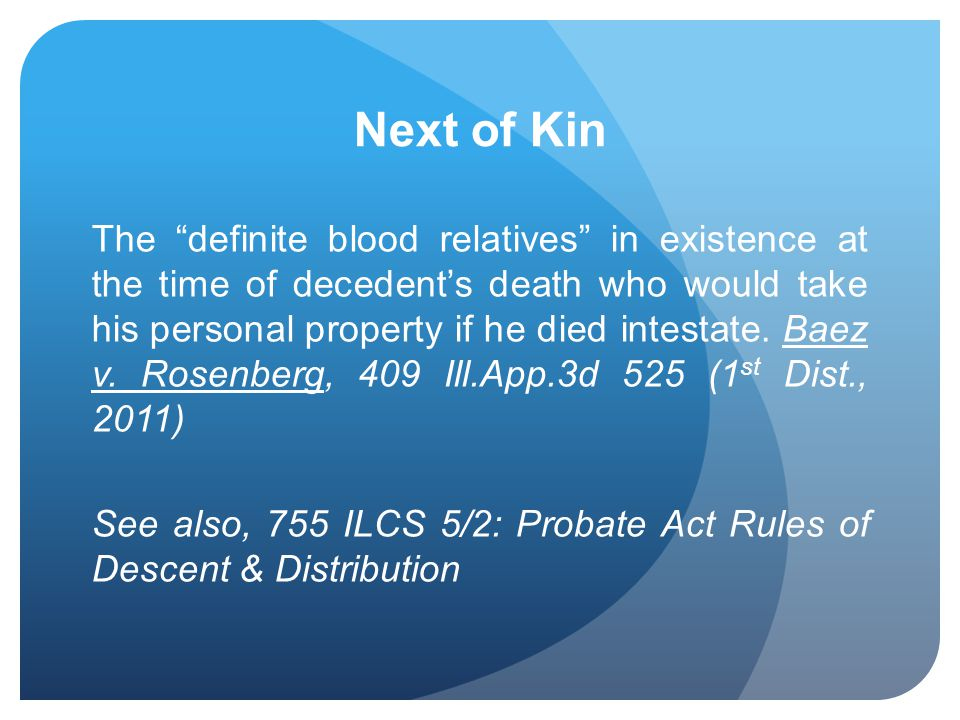 Next of Kin The definite blood relatives in existence at the time of decedents death who would take his personal property if he died intestate. Baez v