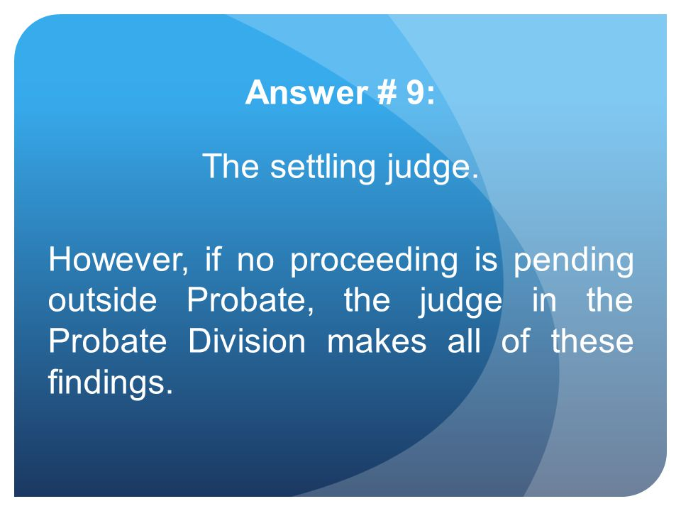 Answer # 9: The settling judge. However, if no proceeding is pending outside Probate, the judge in the Probate Division makes all of these findings.