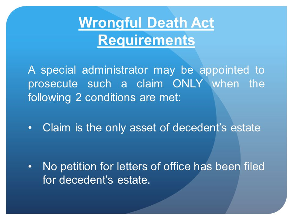 Wrongful Death Act Requirements A special administrator may be appointed to prosecute such a claim ONLY when the following 2 conditions are met: Claim