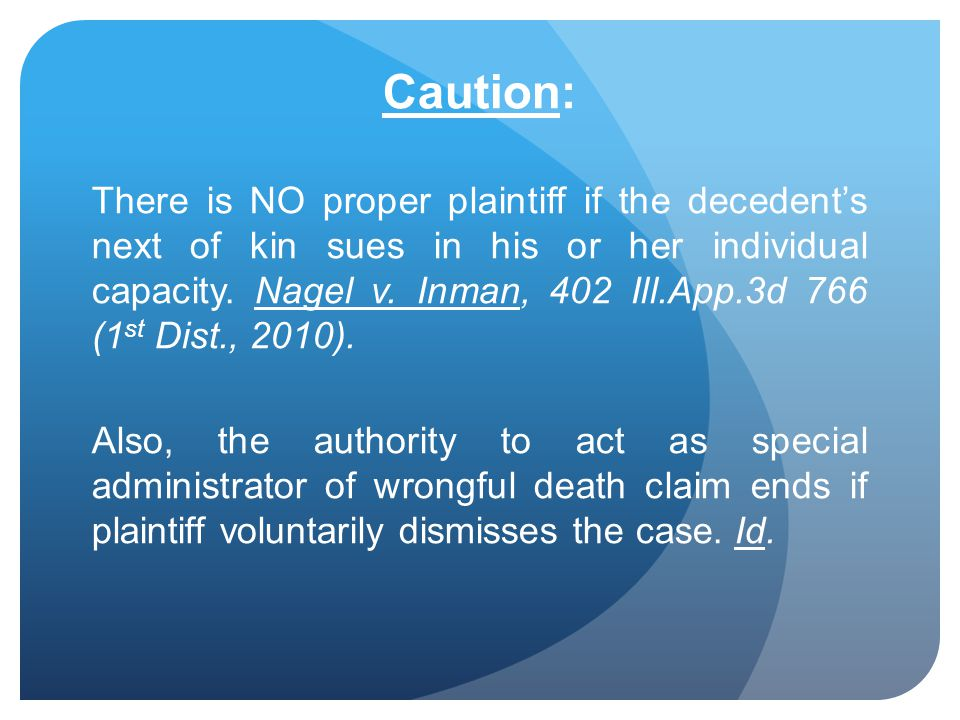 Caution: There is NO proper plaintiff if the decedents next of kin sues in his or her individual capacity. Nagel v. Inman, 402 Ill.App.3d 766 (1 st Di