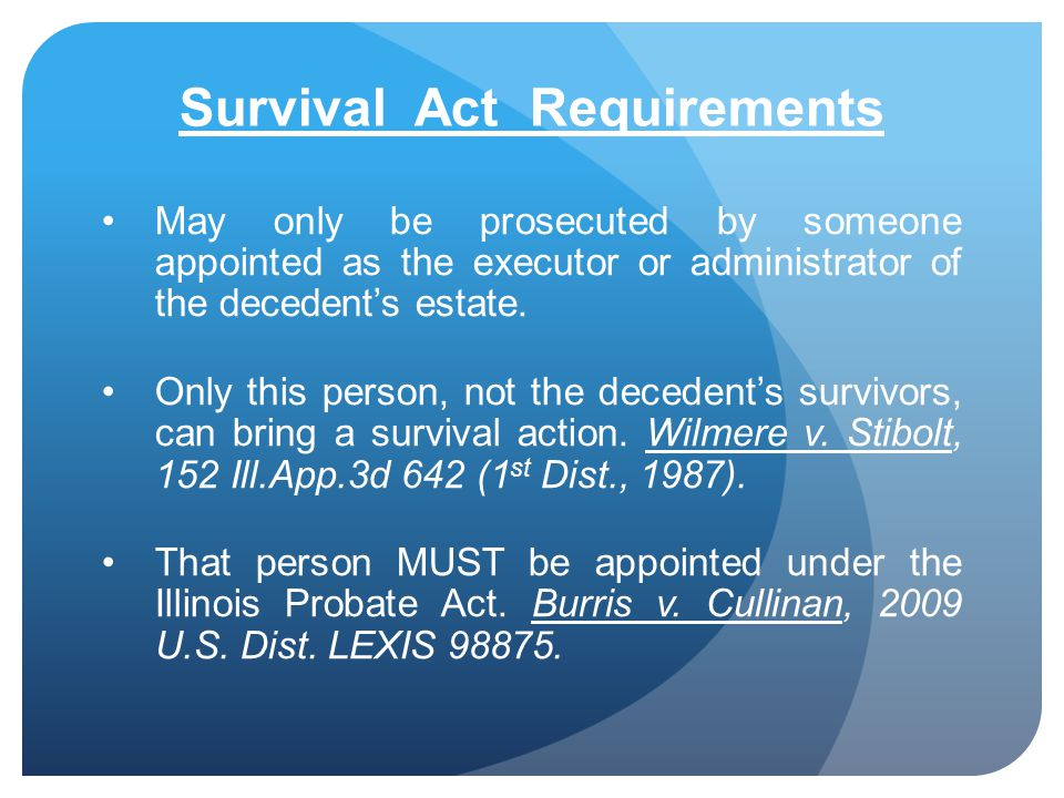 Survival Act Requirements May only be prosecuted by someone appointed as the executor or administrator of the decedents estate. Only this person, not