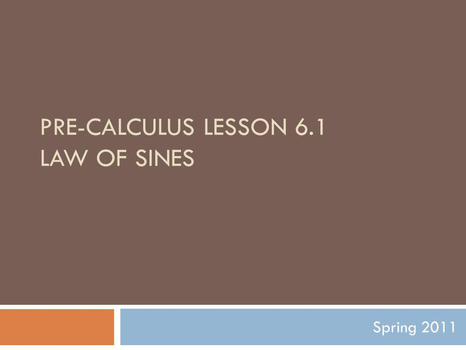 PRE-CALCULUS LESSON 6.1 LAW OF SINES Spring 2011