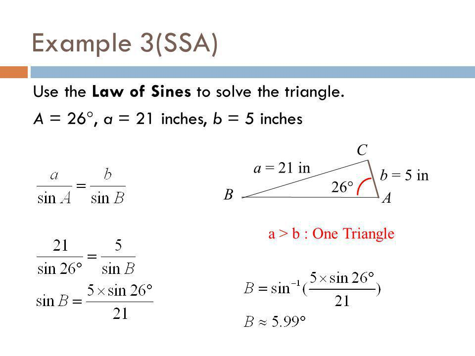 Example 3(SSA) Use the Law of Sines to solve the triangle. A = 26, a = 21 inches, b = 5 inches A b = 5 in a = 21 in 26 a > b : One Triangle B C