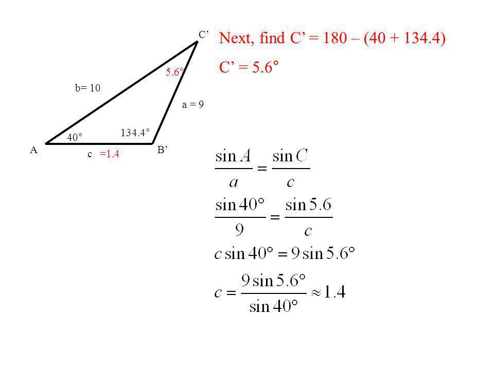 AB C b= 10 a = 9 40° 134.4° c Next, find C = 180 – (40 + 134.4) C = 5.6° 5.6° =1.4
