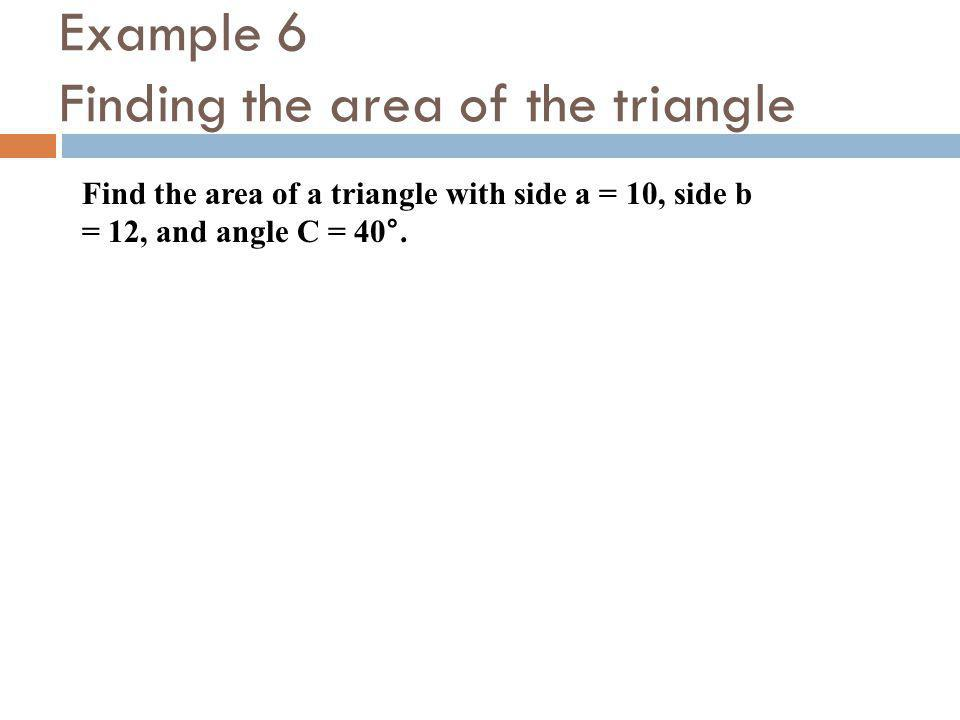 Example 6 Finding the area of the triangle Find the area of a triangle with side a = 10, side b = 12, and angle C = 40°.