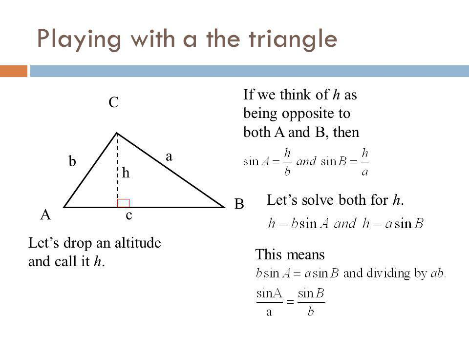 Playing with a the triangle A B C a b c Lets drop an altitude and call it h. h If we think of h as being opposite to both A and B, then Lets solve bot