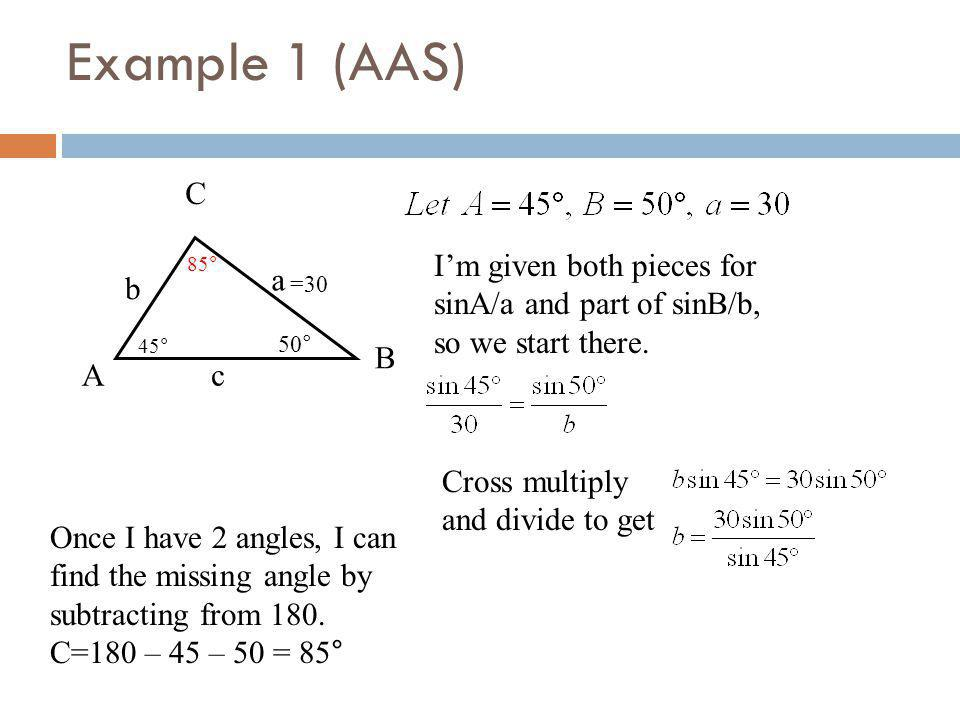 Example 1 (AAS) A B C a b c Once I have 2 angles, I can find the missing angle by subtracting from 180. C=180 – 45 – 50 = 85° 45° 50° =30 85° Im given