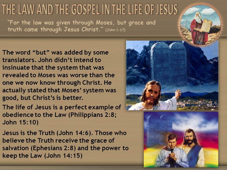 For the law was given through Moses, but grace and truth came through Jesus Christ. (John 1:17) The word but was added by some translators. John didnt