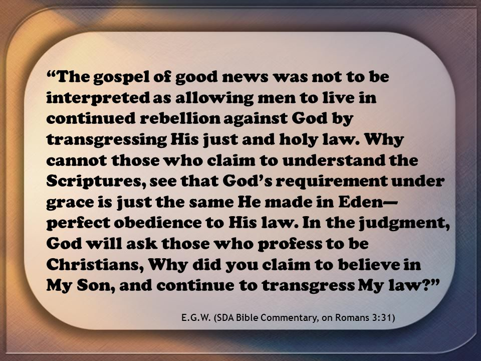 The gospel of good news was not to be interpreted as allowing men to live in continued rebellion against God by transgressing His just and holy law. W