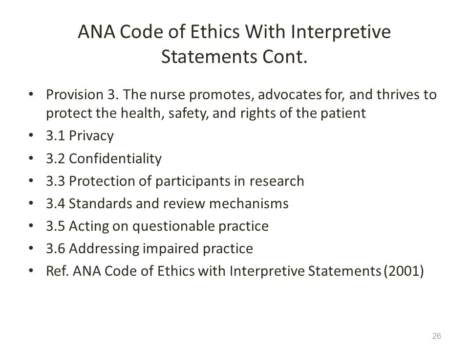 ANA Code of Ethics With Interpretive Statements Cont. Provision 3. The nurse promotes, advocates for, and thrives to protect the health, safety, and r
