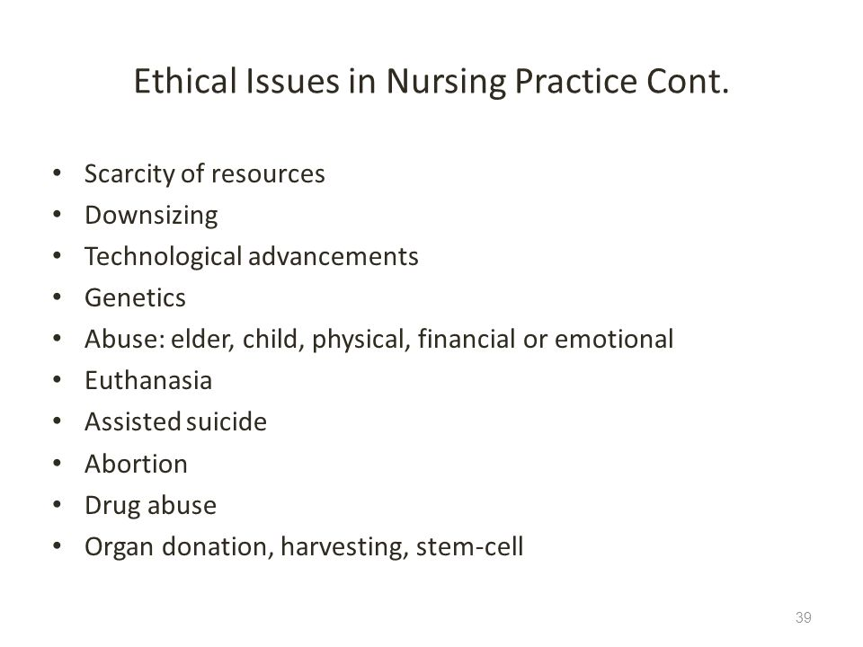 Ethical Issues in Nursing Practice Cont. Scarcity of resources Downsizing Technological advancements Genetics Abuse: elder, child, physical, financial