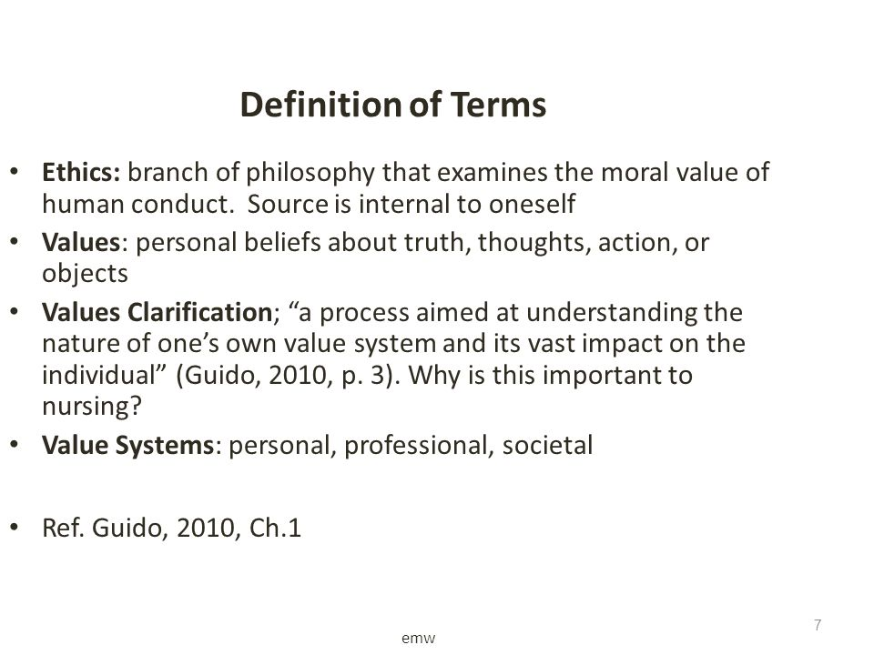 emw 7 7 Definition of Terms Ethics: branch of philosophy that examines the moral value of human conduct. Source is internal to oneself Values: persona