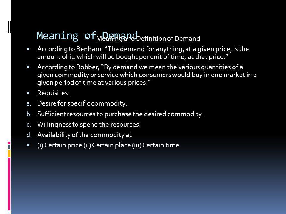 Meaning of Demand Meaning and Definition of Demand According to Benham: The demand for anything, at a given price, is the amount of it, which will be