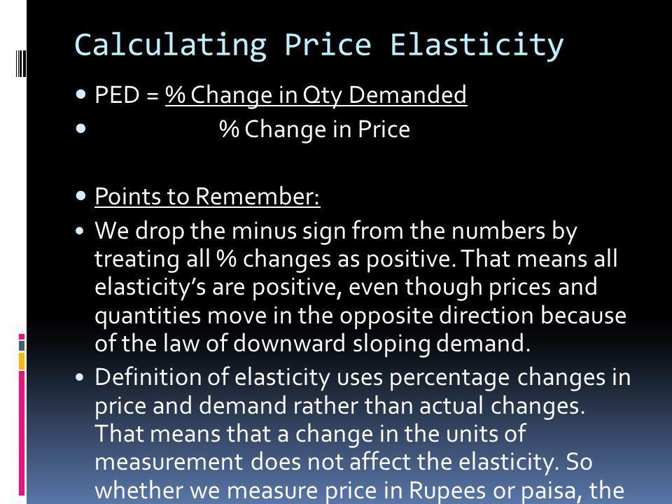 Calculating Price Elasticity PED = % Change in Qty Demanded % Change in Price Points to Remember: We drop the minus sign from the numbers by treating