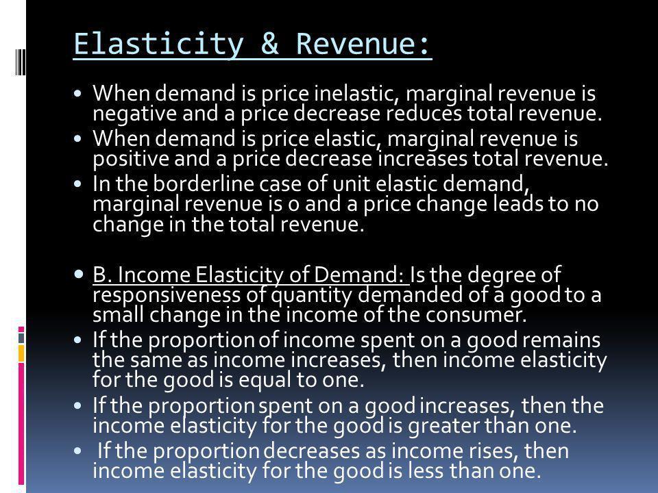 Elasticity & Revenue: When demand is price inelastic, marginal revenue is negative and a price decrease reduces total revenue. When demand is price el