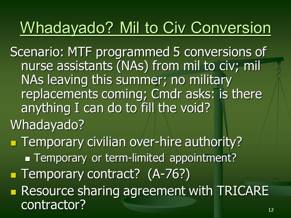 12 Whadayado? Mil to Civ Conversion Scenario: MTF programmed 5 conversions of nurse assistants (NAs) from mil to civ; mil NAs leaving this summer; no