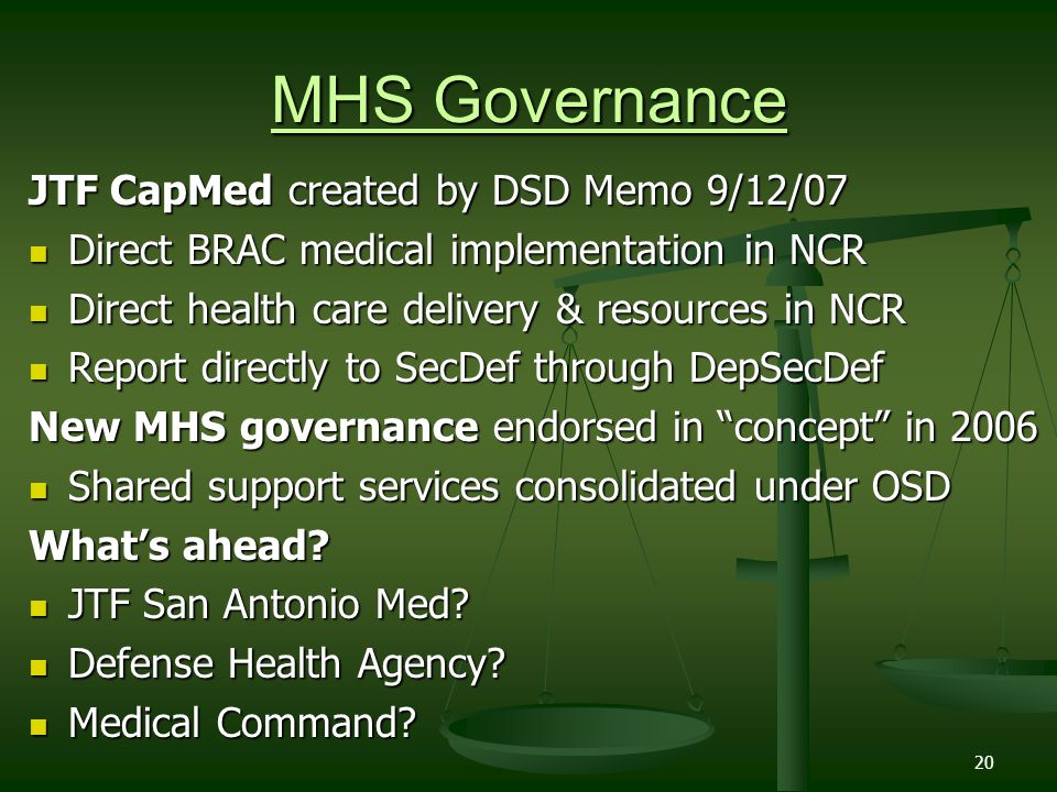 20 MHS Governance JTF CapMed created by DSD Memo 9/12/07 Direct BRAC medical implementation in NCR Direct BRAC medical implementation in NCR Direct he