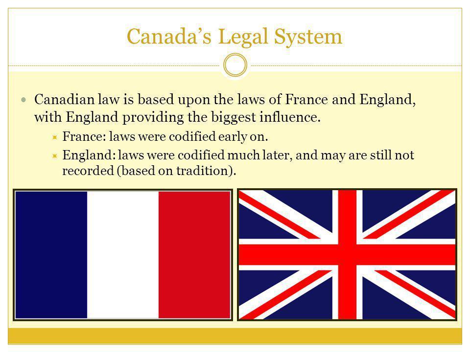Canadian law is based upon the laws of France and England, with England providing the biggest influence. France: laws were codified early on. England: