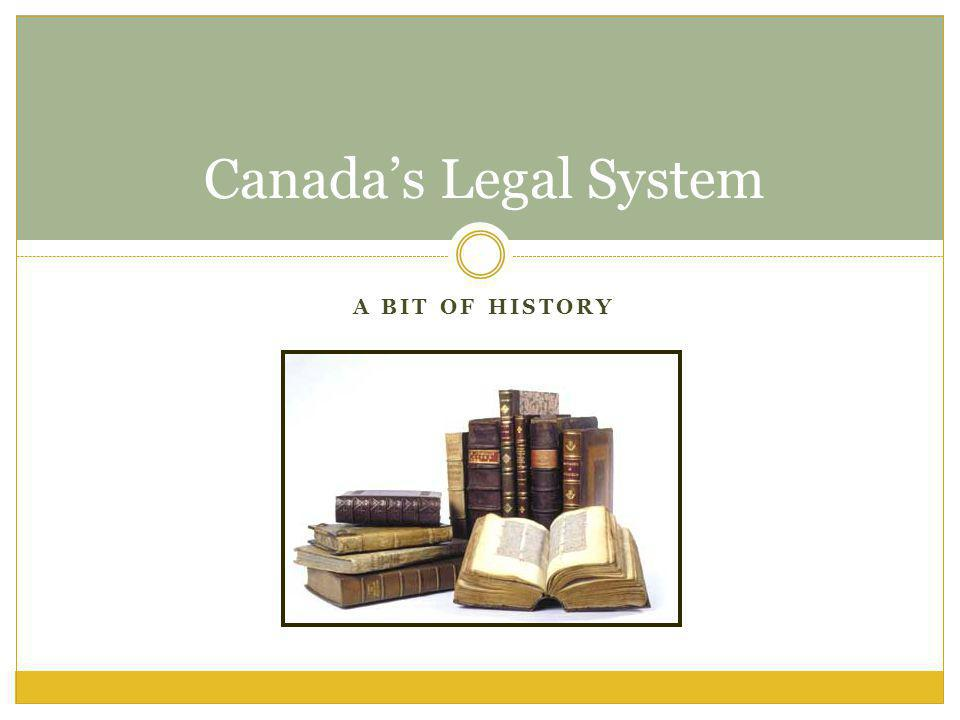 A BIT OF HISTORY Canadas Legal System