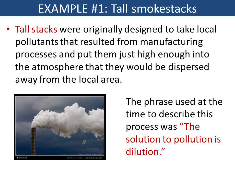EXAMPLE #1: Tall smokestacks Tall stacks were originally designed to take local pollutants that resulted from manufacturing processes and put them jus
