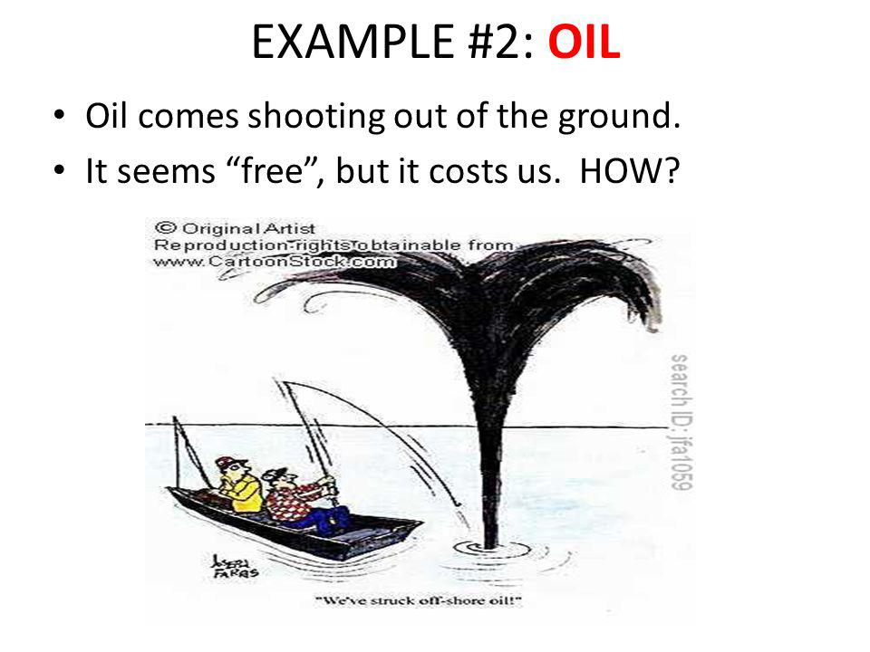 EXAMPLE #2: OIL Oil comes shooting out of the ground. It seems free, but it costs us. HOW?