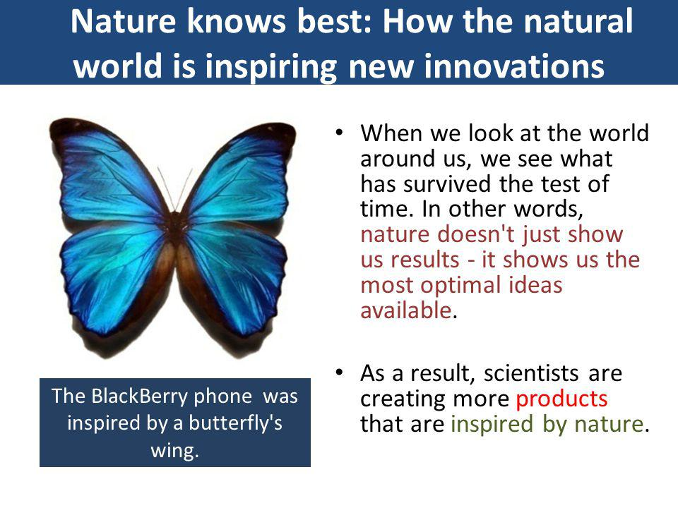 Nature-inspired designs Bio-inspiration, also known as biomimicry, is a discipline that studies and learns from nature s best ideas to generate breakthrough products and technologies.
