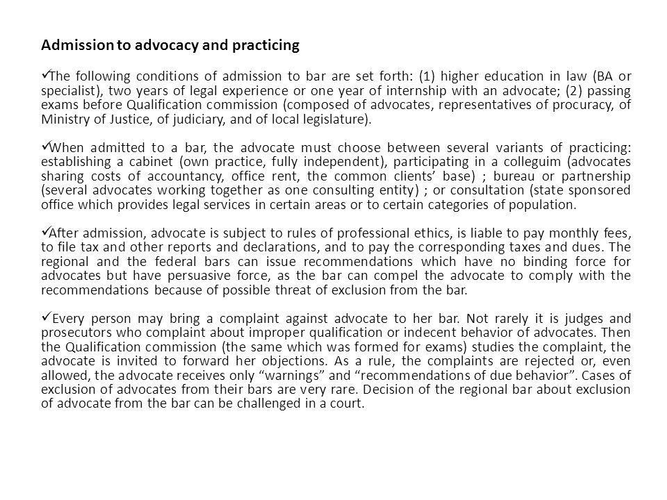 Admission to advocacy and practicing The following conditions of admission to bar are set forth: (1) higher education in law (BA or specialist), two years of legal experience or one year of internship with an advocate; (2) passing exams before Qualification commission (composed of advocates, representatives of procuracy, of Ministry of Justice, of judiciary, and of local legislature).