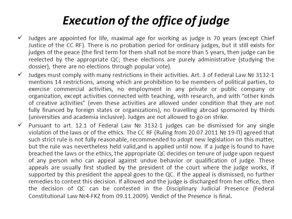 Execution of the office of judge Judges are appointed for life, maximal age for working as judge is 70 years (except Chief Justice of the CC RF).