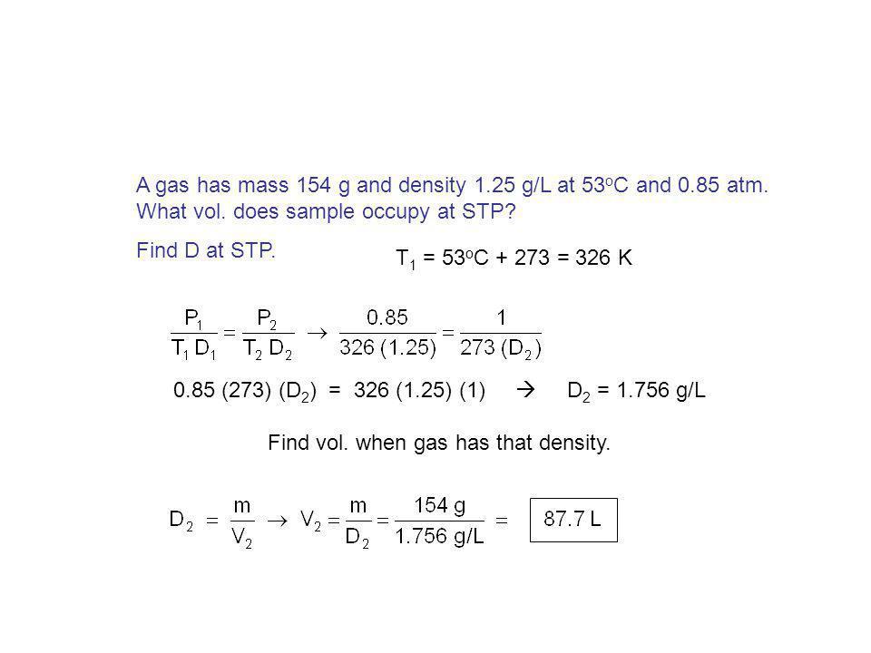 Find density of nitrogen dioxide at 75 o C and 0.805 atm. D of NO 2 @ STP… T 2 = 75 o C + 273 = 348 K 1 (348) (D 2 ) = 273 (2.05) (0.805) D 2 = 1.29 g