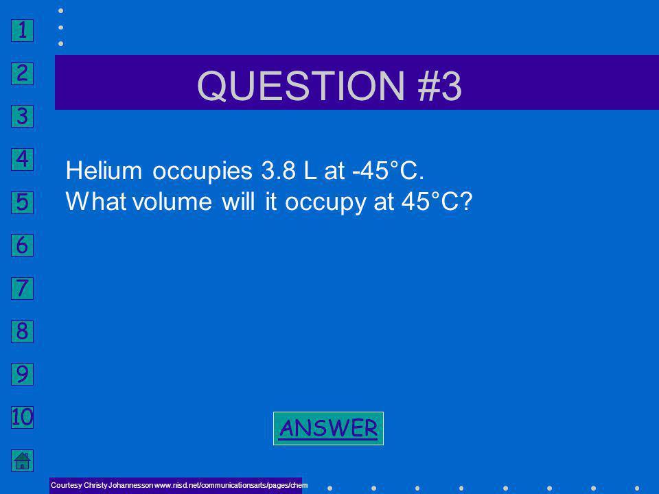 1 2 3 4 5 6 7 8 9 10 V1V1 V2V2 GAY-LUSSACS LAW P 2 = 0.32 atm P 1 = P 2 ANSWER #2 NEXT BACK TO PROBLEM BACK TO PROBLEM Courtesy Christy Johannesson ww