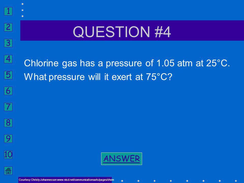 1 2 3 4 5 6 7 8 9 10 ANSWER #3 NEXT CHARLES LAW P 1 V 1 T 2 = P 2 V 2 T 1 V 2 = 5.3 L BACK TO PROBLEM BACK TO PROBLEM Courtesy Christy Johannesson www