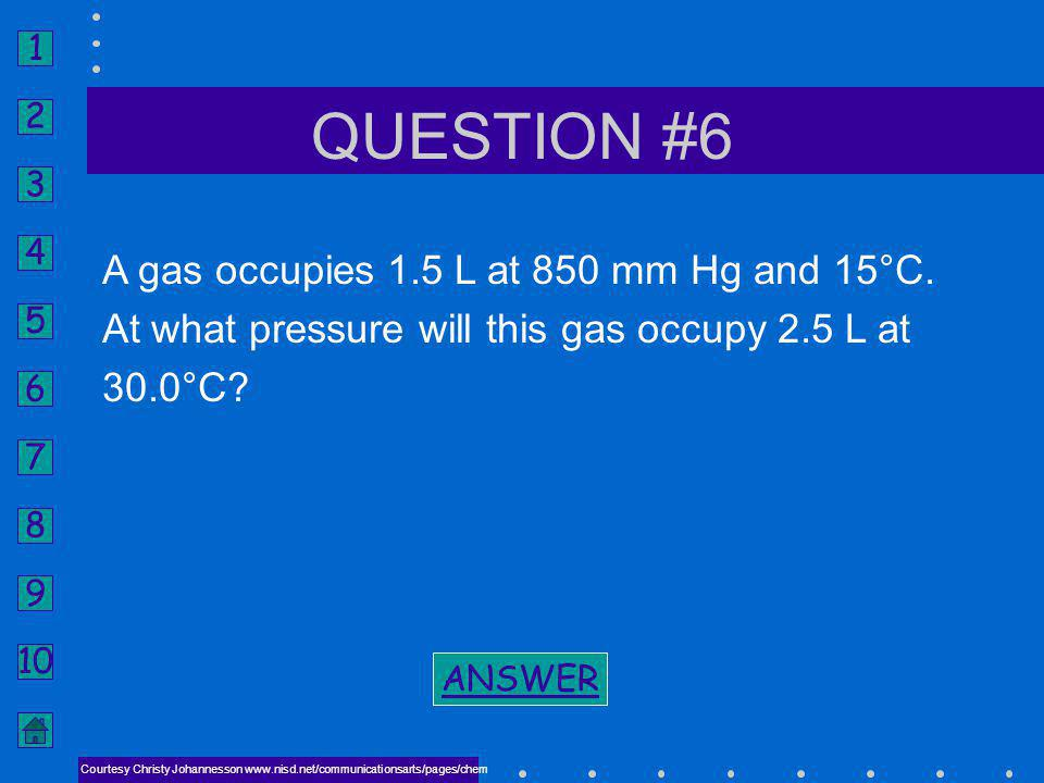 1 2 3 4 5 6 7 8 9 10 ANSWER #5 NEXT COMBINED GAS LAW V 2 = 220 mL BACK TO PROBLEM BACK TO PROBLEM Courtesy Christy Johannesson www.nisd.net/communicat